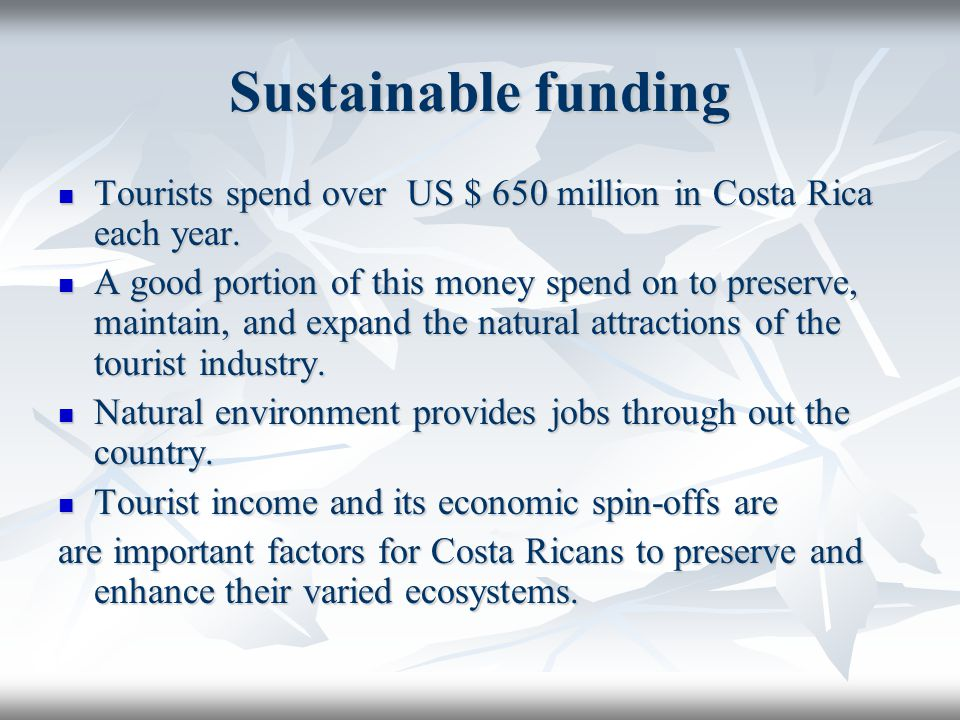 Sustainable funding Tourists spend over US $ 650 million in Costa Rica each year.