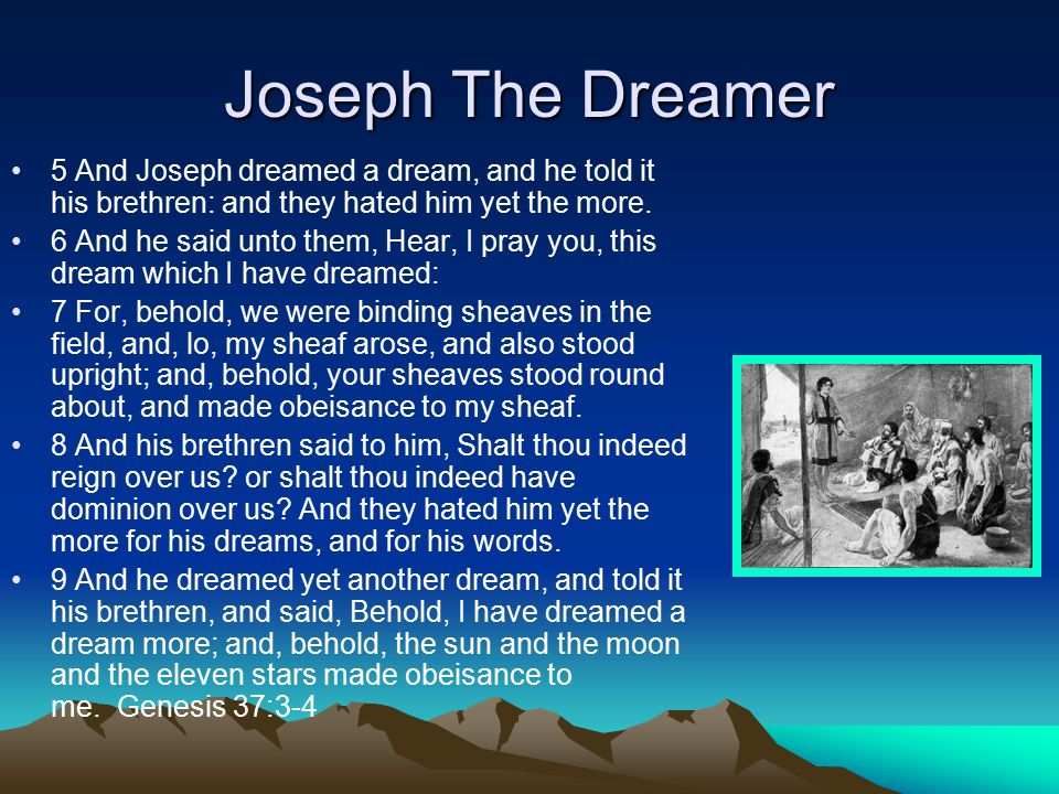 Joseph The Dreamer 5 And Joseph dreamed a dream, and he told it his brethren: and they hated him yet the more.