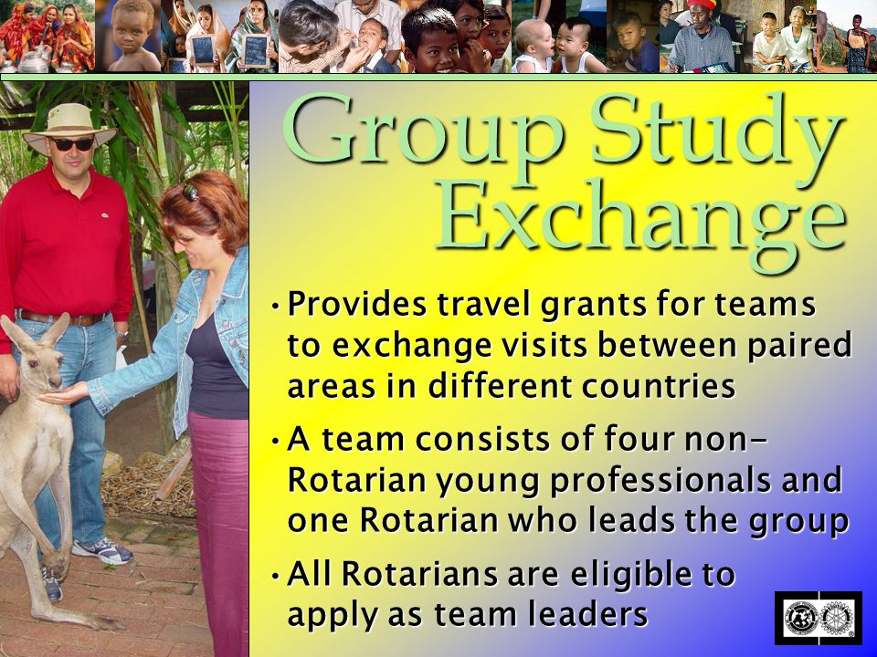 Provides travel grants for teams to exchange visits between paired areas in different countriesProvides travel grants for teams to exchange visits between paired areas in different countries A team consists of four non- Rotarian young professionals and one Rotarian who leads the groupA team consists of four non- Rotarian young professionals and one Rotarian who leads the group All Rotarians are eligible to apply as team leadersAll Rotarians are eligible to apply as team leaders Group Study Exchange