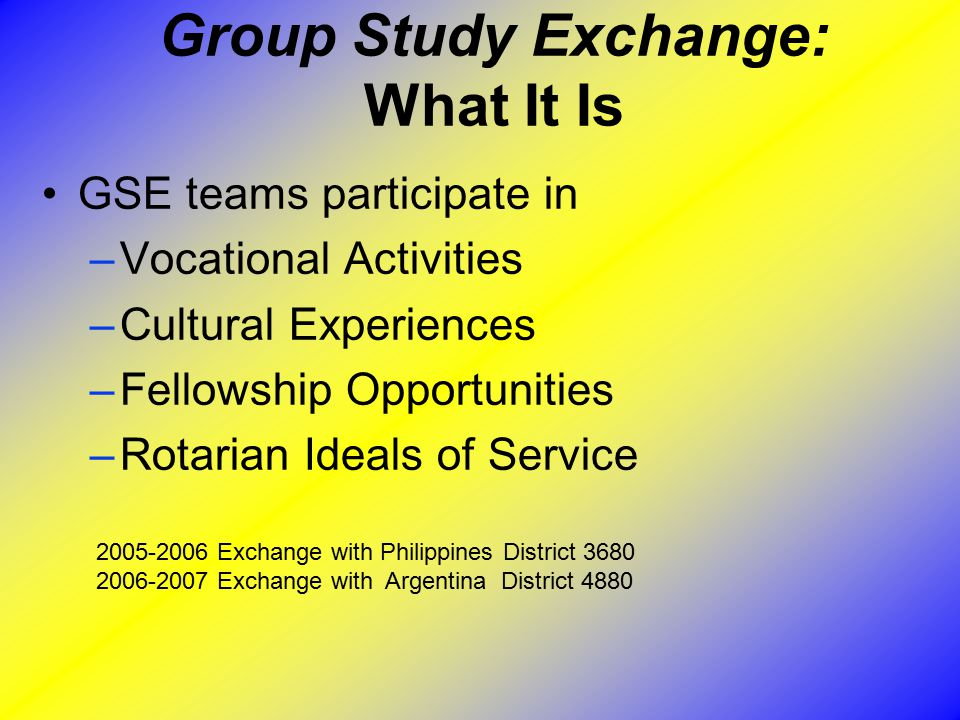 Group Study Exchange: What It Is GSE teams participate in –Vocational Activities –Cultural Experiences –Fellowship Opportunities –Rotarian Ideals of Service 2005-2006 Exchange with Philippines District 3680 2006-2007 Exchange with Argentina District 4880