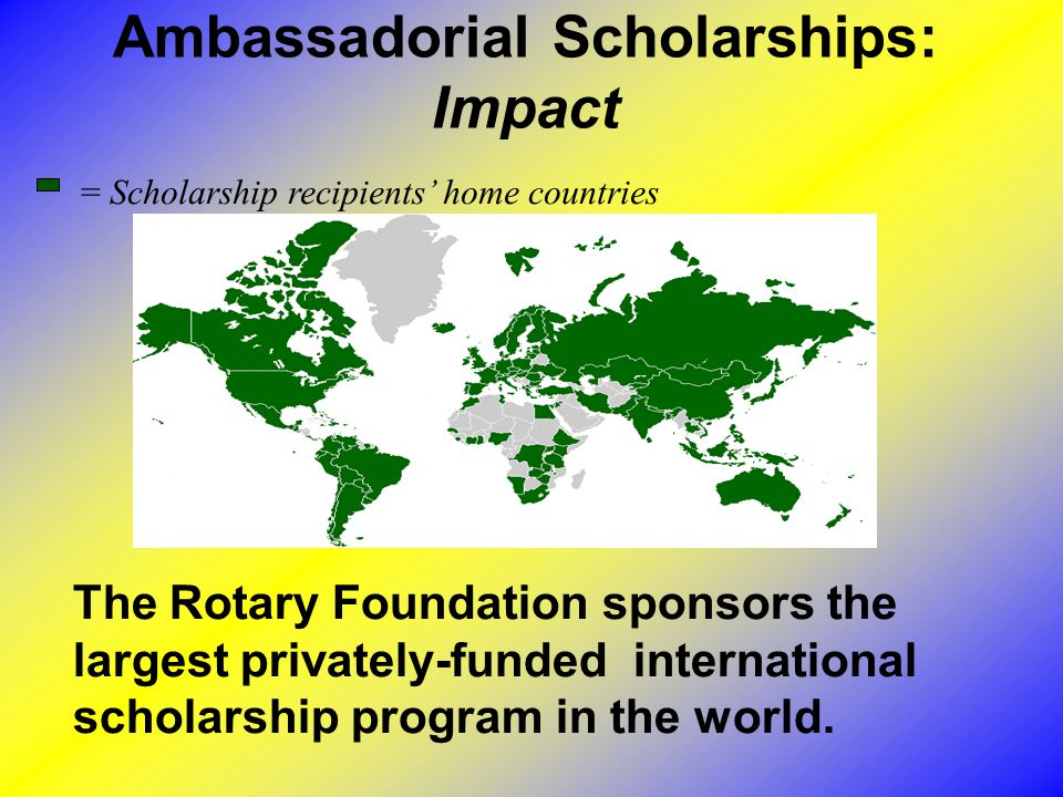 Ambassadorial Scholarships: Impact The Rotary Foundation sponsors the largest privately-funded international scholarship program in the world.