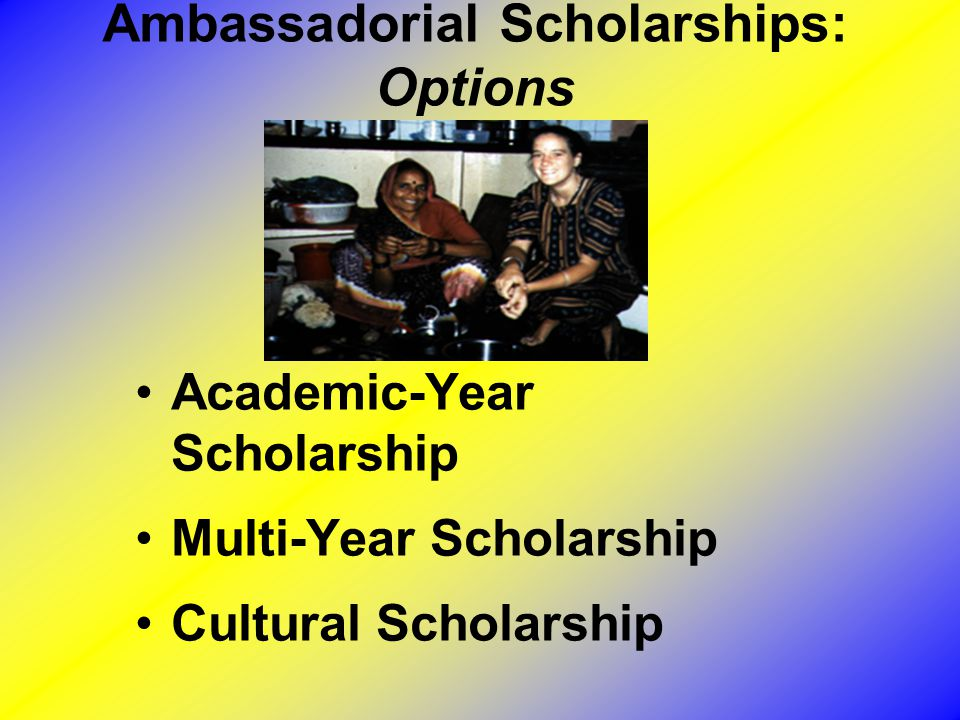Ambassadorial Scholarships: Options Academic-Year Scholarship Multi-Year Scholarship Cultural Scholarship