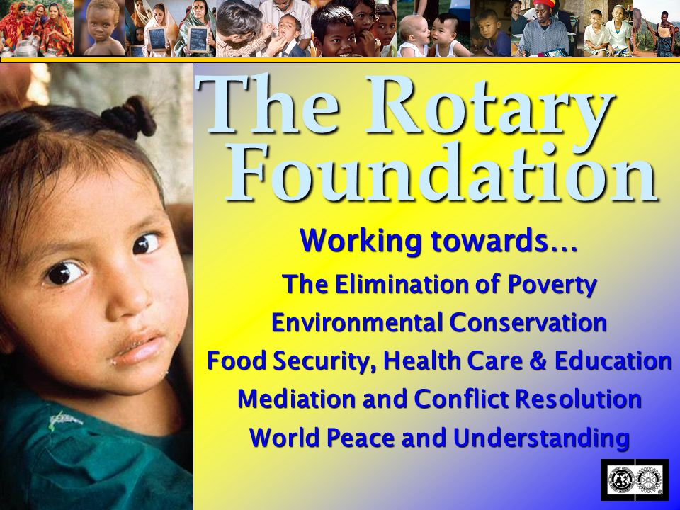 Working towards… The Elimination of Poverty Environmental Conservation Food Security, Health Care & Education Mediation and Conflict Resolution World Peace and Understanding The Rotary Foundation