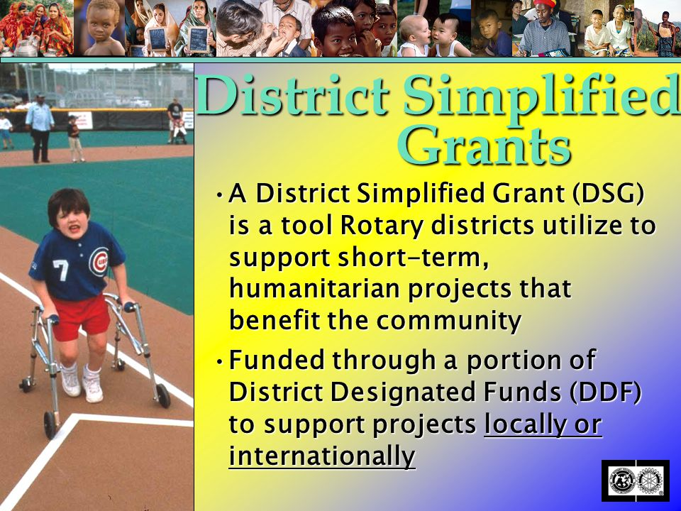 A District Simplified Grant (DSG) is a tool Rotary districts utilize to support short-term, humanitarian projects that benefit the communityA District Simplified Grant (DSG) is a tool Rotary districts utilize to support short-term, humanitarian projects that benefit the community Funded through a portion of District Designated Funds (DDF) to support projects locally or internationallyFunded through a portion of District Designated Funds (DDF) to support projects locally or internationally District Simplified Grants