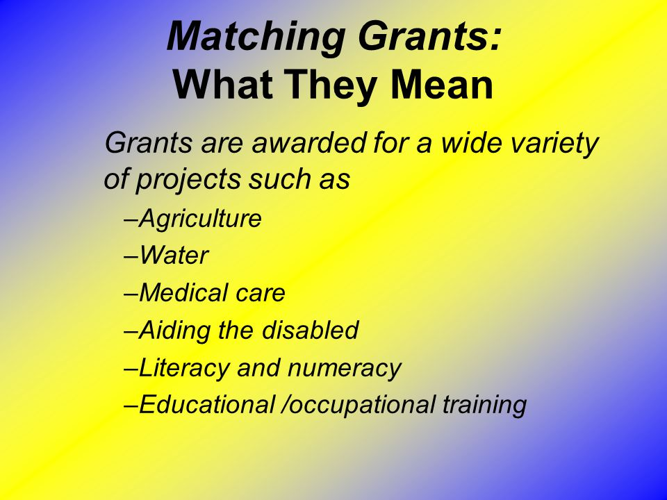 Matching Grants: What They Mean Grants are awarded for a wide variety of projects such as –Agriculture –Water –Medical care –Aiding the disabled –Literacy and numeracy –Educational /occupational training