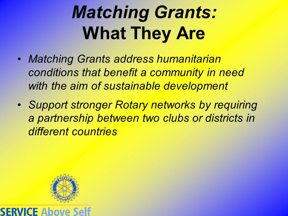 Matching Grants: What They Are Matching Grants address humanitarian conditions that benefit a community in need with the aim of sustainable development Support stronger Rotary networks by requiring a partnership between two clubs or districts in different countries