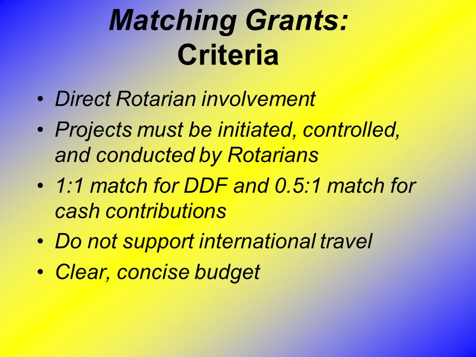 Matching Grants: Criteria Direct Rotarian involvement Projects must be initiated, controlled, and conducted by Rotarians 1:1 match for DDF and 0.5:1 match for cash contributions Do not support international travel Clear, concise budget