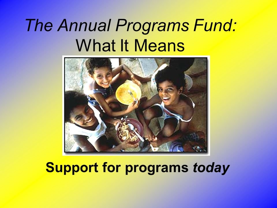 The Annual Programs Fund: What It Means Support for programs today