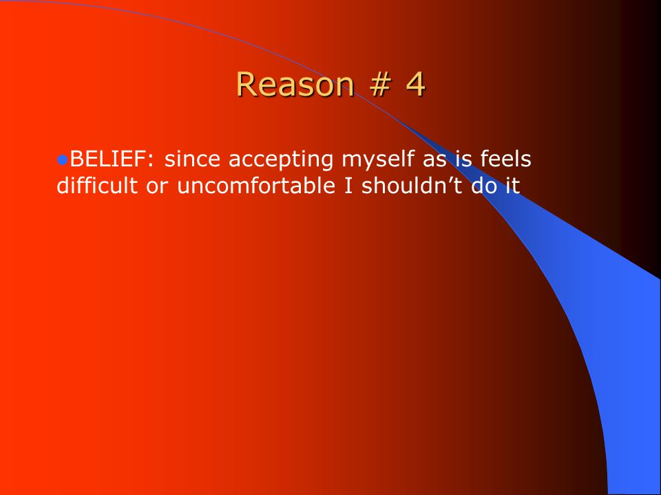 Reason # 4 BELIEF: since accepting myself as is feels difficult or uncomfortable I shouldn't do it