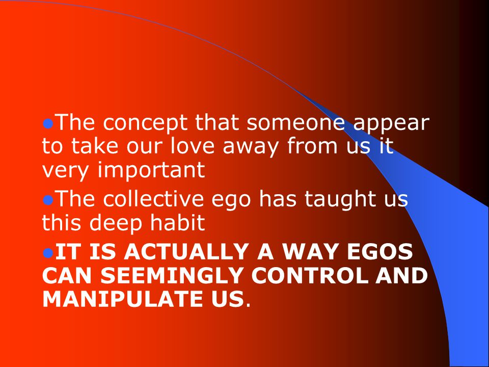 The concept that someone appear to take our love away from us it very important The collective ego has taught us this deep habit IT IS ACTUALLY A WAY EGOS CAN SEEMINGLY CONTROL AND MANIPULATE US.