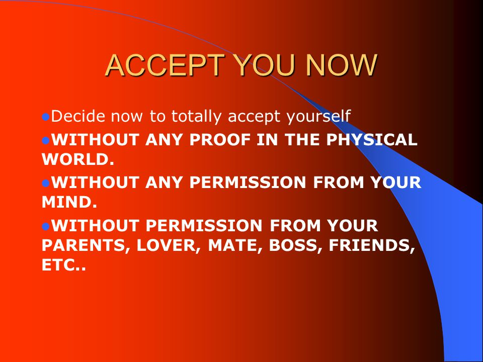 ACCEPT YOU NOW Decide now to totally accept yourself WITHOUT ANY PROOF IN THE PHYSICAL WORLD.