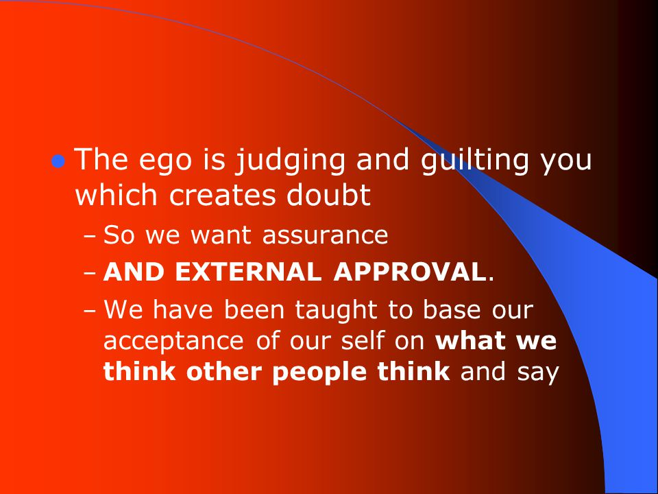 The ego is judging and guilting you which creates doubt – So we want assurance – AND EXTERNAL APPROVAL.