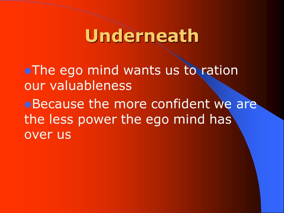 Underneath The ego mind wants us to ration our valuableness Because the more confident we are the less power the ego mind has over us
