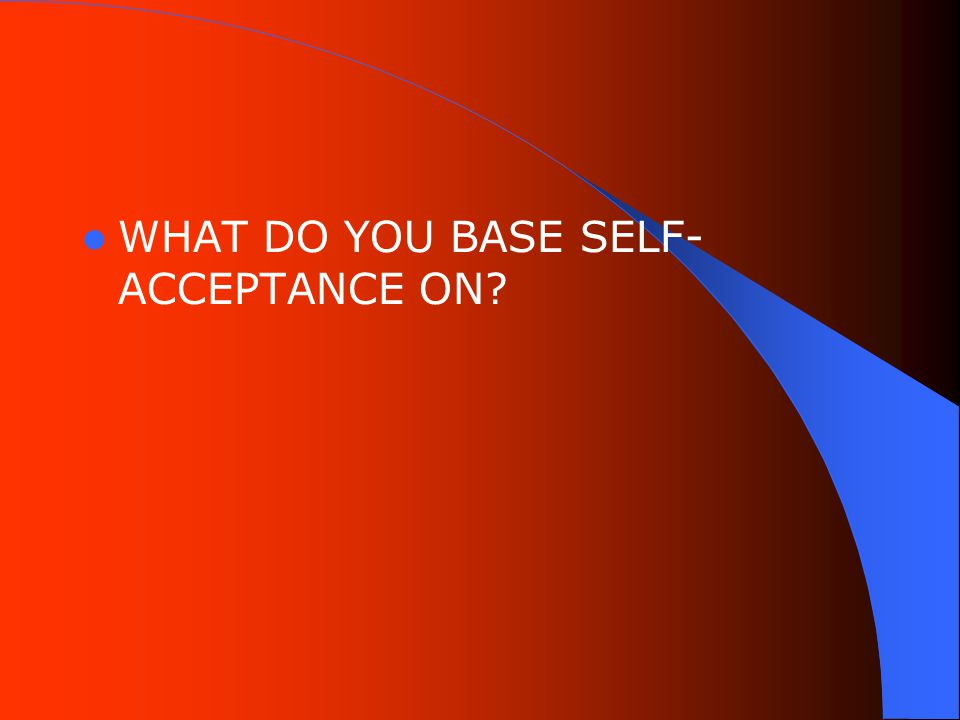 WHAT DO YOU BASE SELF- ACCEPTANCE ON
