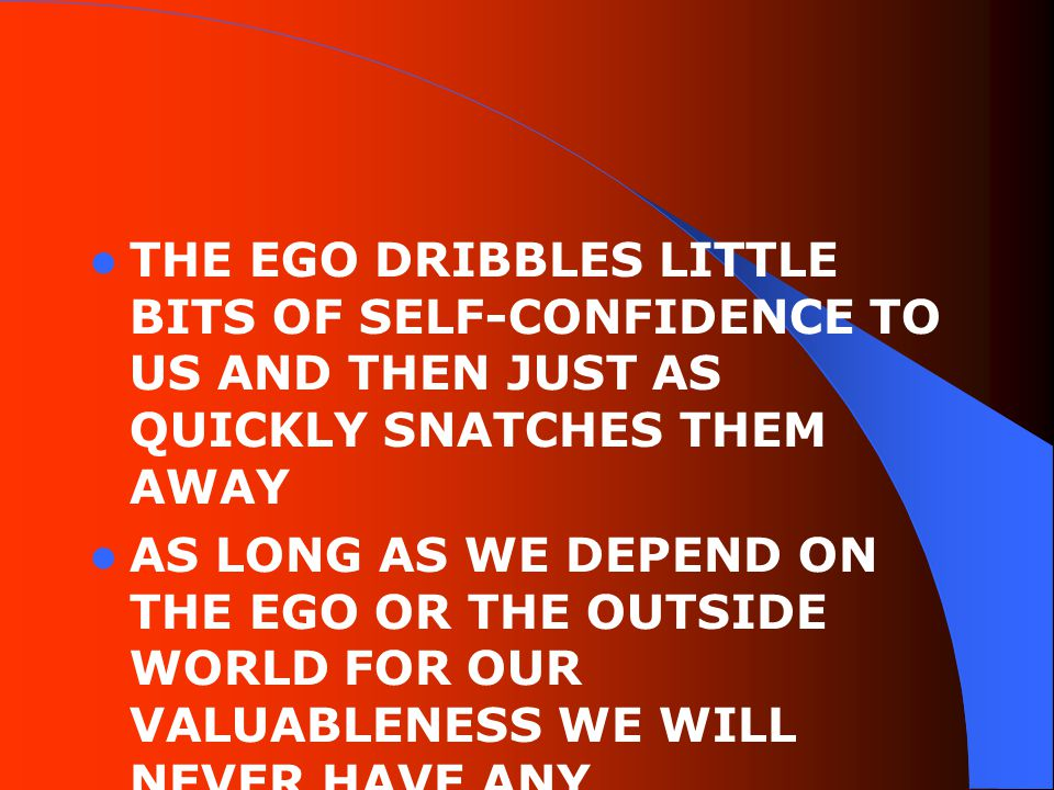 THE EGO DRIBBLES LITTLE BITS OF SELF-CONFIDENCE TO US AND THEN JUST AS QUICKLY SNATCHES THEM AWAY AS LONG AS WE DEPEND ON THE EGO OR THE OUTSIDE WORLD FOR OUR VALUABLENESS WE WILL NEVER HAVE ANY