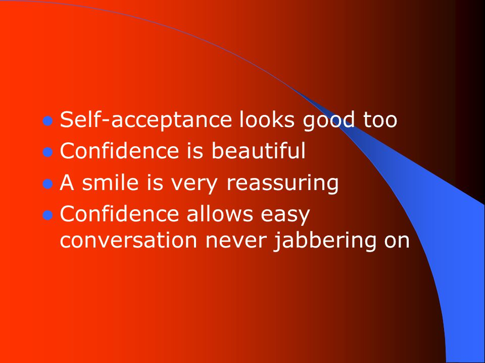 Self-acceptance looks good too Confidence is beautiful A smile is very reassuring Confidence allows easy conversation never jabbering on