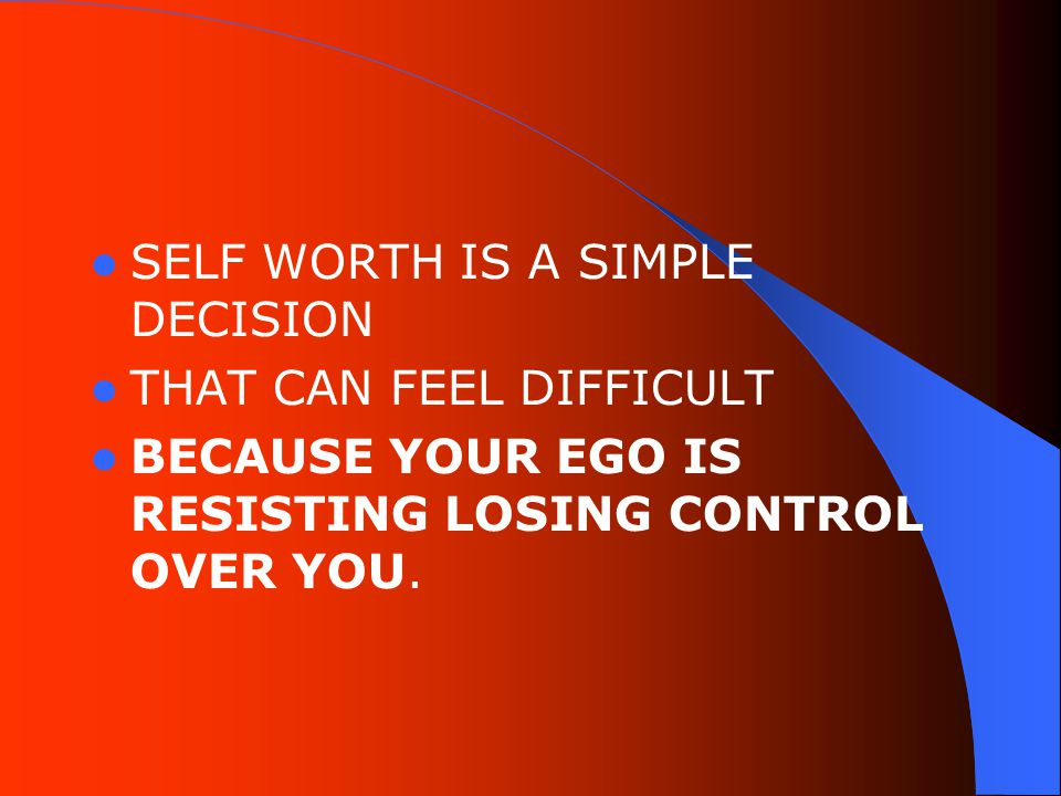 SELF WORTH IS A SIMPLE DECISION THAT CAN FEEL DIFFICULT BECAUSE YOUR EGO IS RESISTING LOSING CONTROL OVER YOU.
