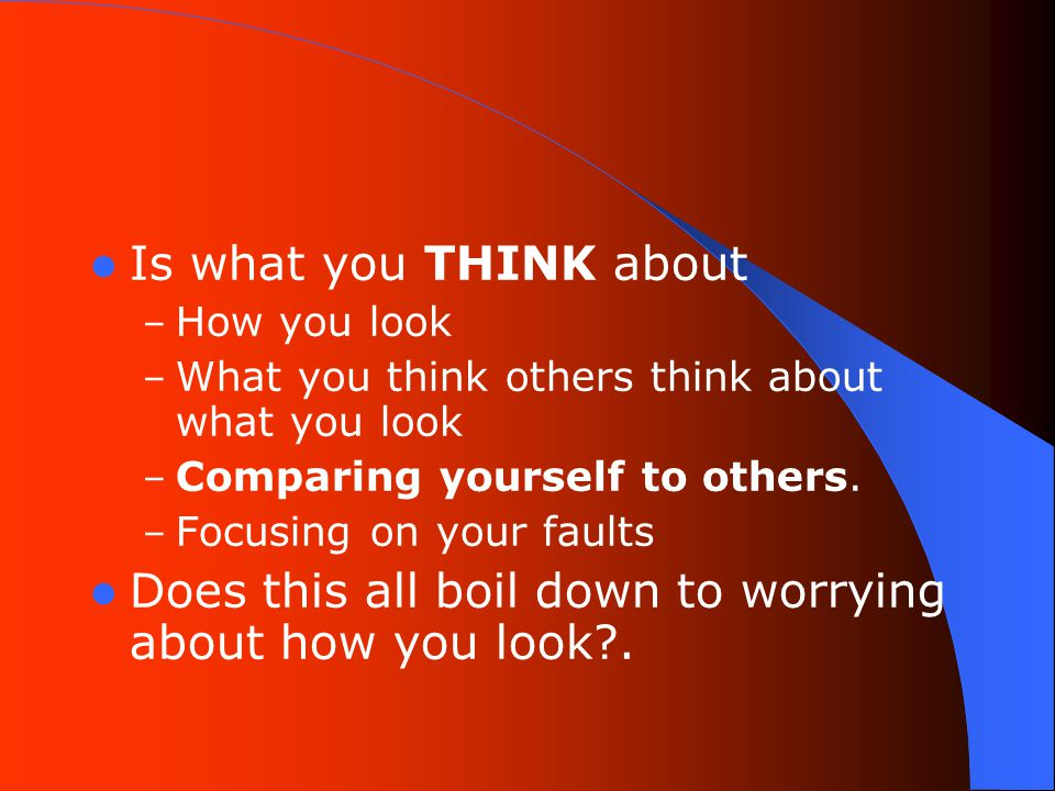 Is what you THINK about – How you look – What you think others think about what you look – Comparing yourself to others.
