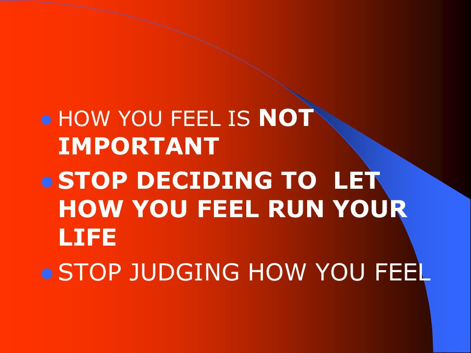 HOW YOU FEEL IS NOT IMPORTANT STOP DECIDING TO LET HOW YOU FEEL RUN YOUR LIFE STOP JUDGING HOW YOU FEEL