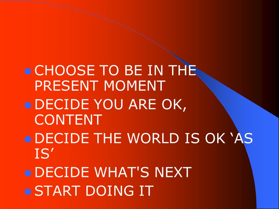 CHOOSE TO BE IN THE PRESENT MOMENT DECIDE YOU ARE OK, CONTENT DECIDE THE WORLD IS OK 'AS IS' DECIDE WHAT S NEXT START DOING IT