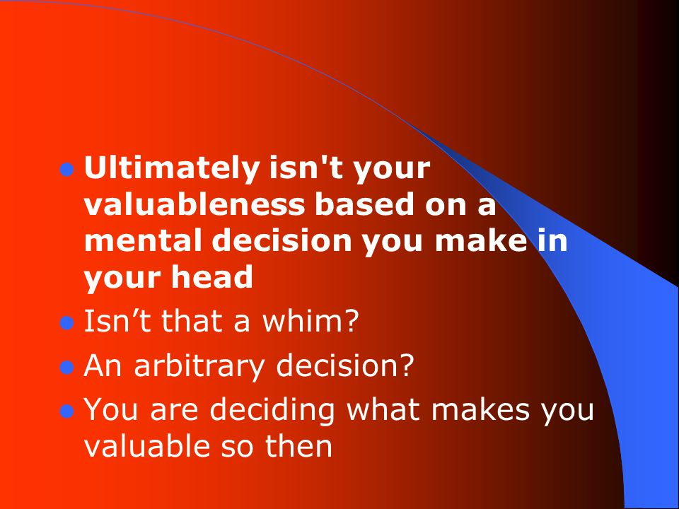 Ultimately isn t your valuableness based on a mental decision you make in your head Isn't that a whim.