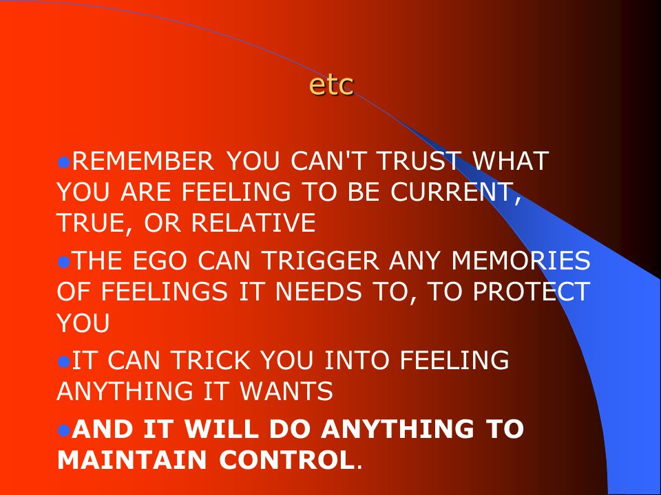 etc REMEMBER YOU CAN T TRUST WHAT YOU ARE FEELING TO BE CURRENT, TRUE, OR RELATIVE THE EGO CAN TRIGGER ANY MEMORIES OF FEELINGS IT NEEDS TO, TO PROTECT YOU IT CAN TRICK YOU INTO FEELING ANYTHING IT WANTS AND IT WILL DO ANYTHING TO MAINTAIN CONTROL.