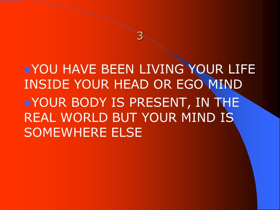 3 YOU HAVE BEEN LIVING YOUR LIFE INSIDE YOUR HEAD OR EGO MIND YOUR BODY IS PRESENT, IN THE REAL WORLD BUT YOUR MIND IS SOMEWHERE ELSE