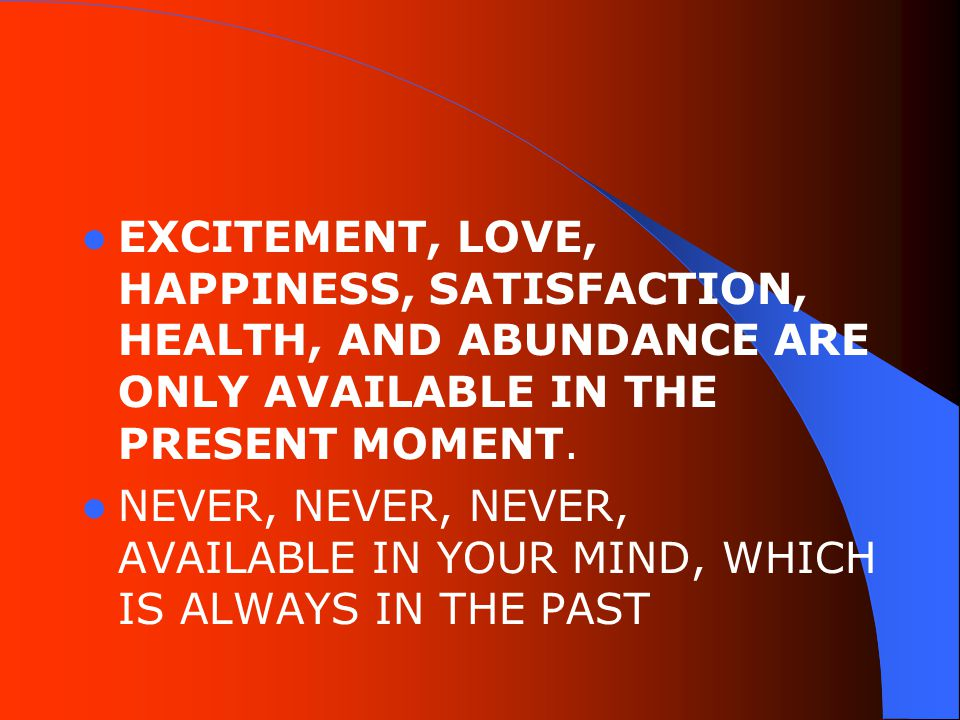 EXCITEMENT, LOVE, HAPPINESS, SATISFACTION, HEALTH, AND ABUNDANCE ARE ONLY AVAILABLE IN THE PRESENT MOMENT.