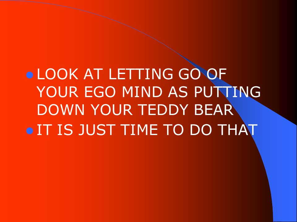 LOOK AT LETTING GO OF YOUR EGO MIND AS PUTTING DOWN YOUR TEDDY BEAR IT IS JUST TIME TO DO THAT