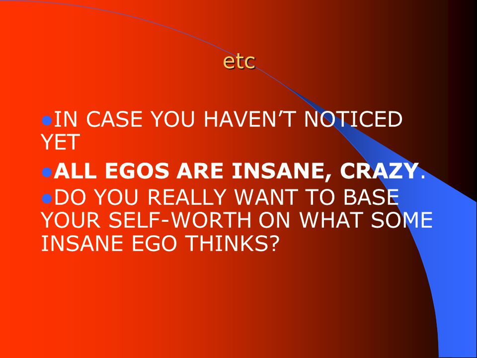 etc IN CASE YOU HAVEN'T NOTICED YET ALL EGOS ARE INSANE, CRAZY.