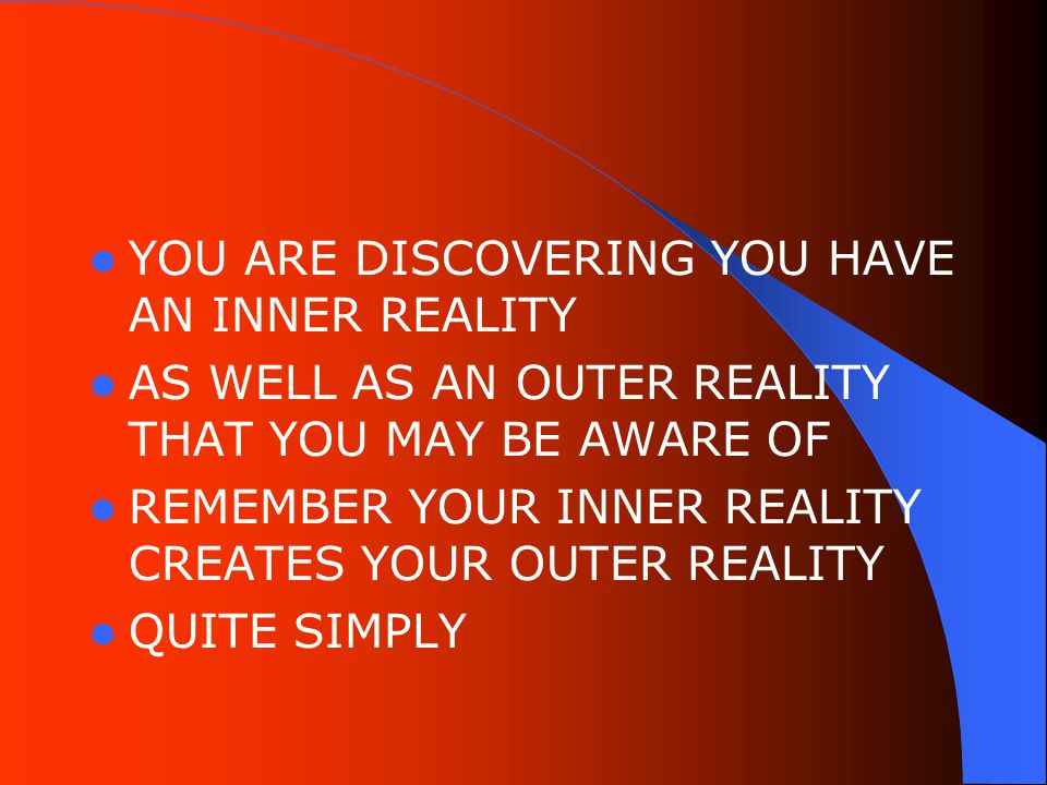 YOU ARE DISCOVERING YOU HAVE AN INNER REALITY AS WELL AS AN OUTER REALITY THAT YOU MAY BE AWARE OF REMEMBER YOUR INNER REALITY CREATES YOUR OUTER REALITY QUITE SIMPLY