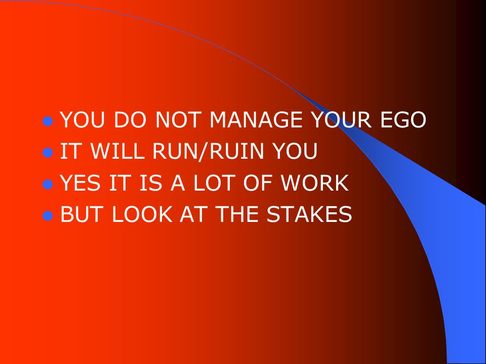 YOU DO NOT MANAGE YOUR EGO IT WILL RUN/RUIN YOU YES IT IS A LOT OF WORK BUT LOOK AT THE STAKES