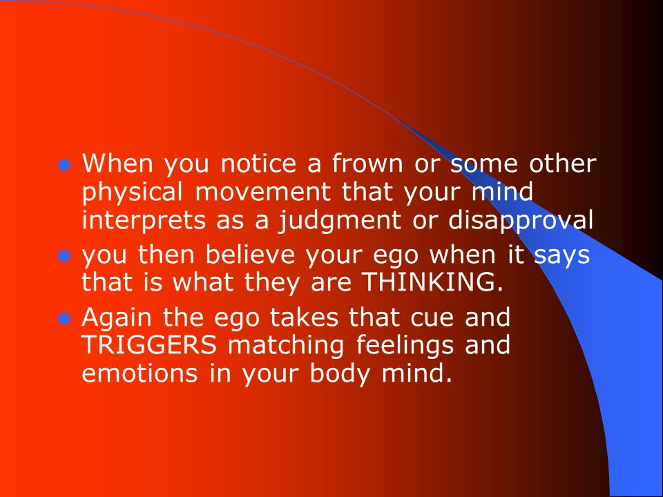 When you notice a frown or some other physical movement that your mind interprets as a judgment or disapproval you then believe your ego when it says that is what they are THINKING.