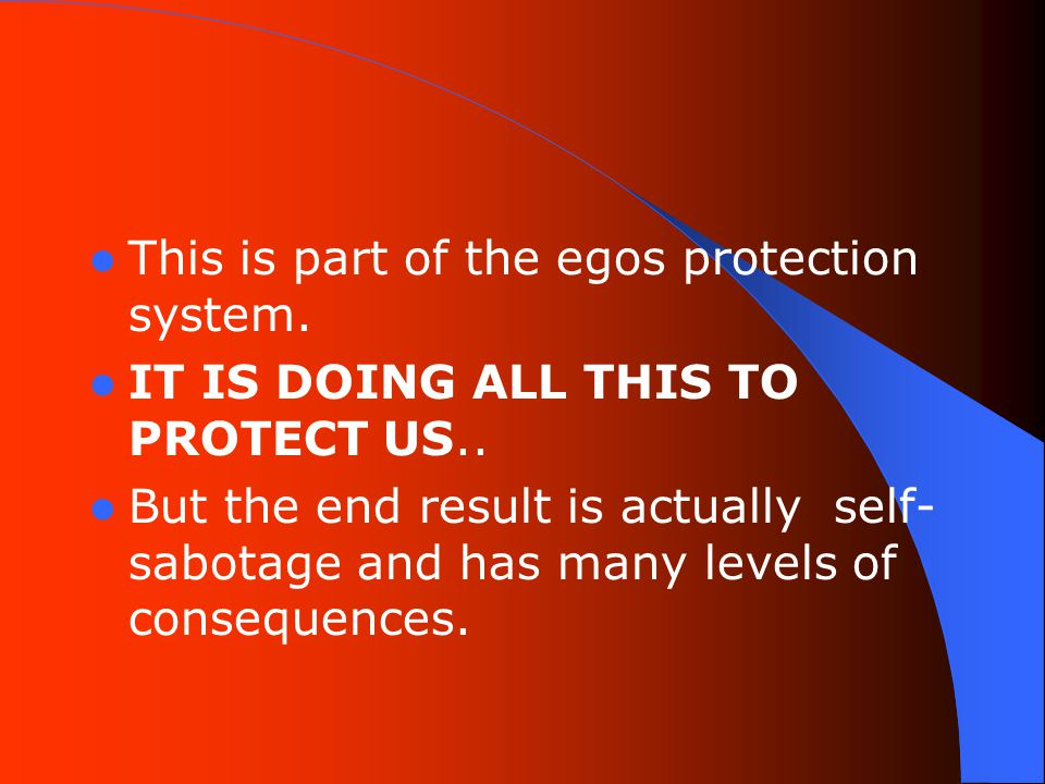 This is part of the egos protection system. IT IS DOING ALL THIS TO PROTECT US..