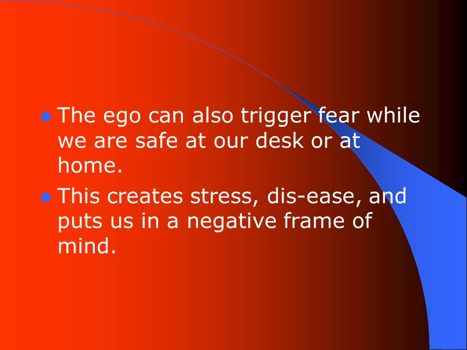 The ego can also trigger fear while we are safe at our desk or at home.