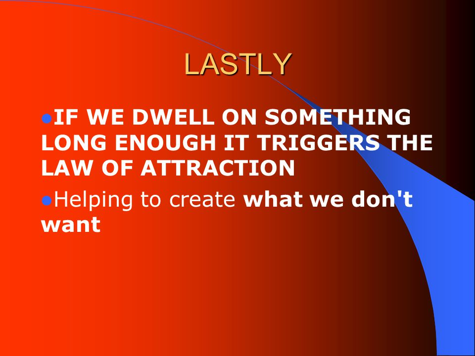 LASTLY IF WE DWELL ON SOMETHING LONG ENOUGH IT TRIGGERS THE LAW OF ATTRACTION Helping to create what we don t want
