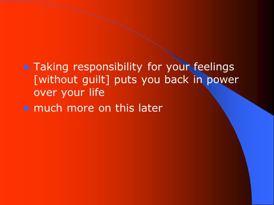 Taking responsibility for your feelings [without guilt] puts you back in power over your life much more on this later