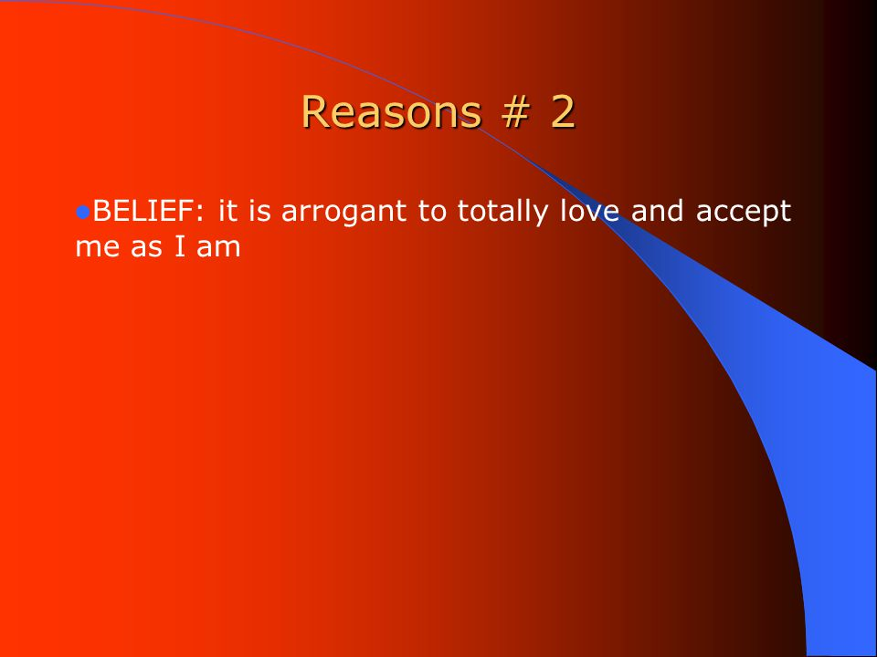 Reasons # 2 BELIEF: it is arrogant to totally love and accept me as I am