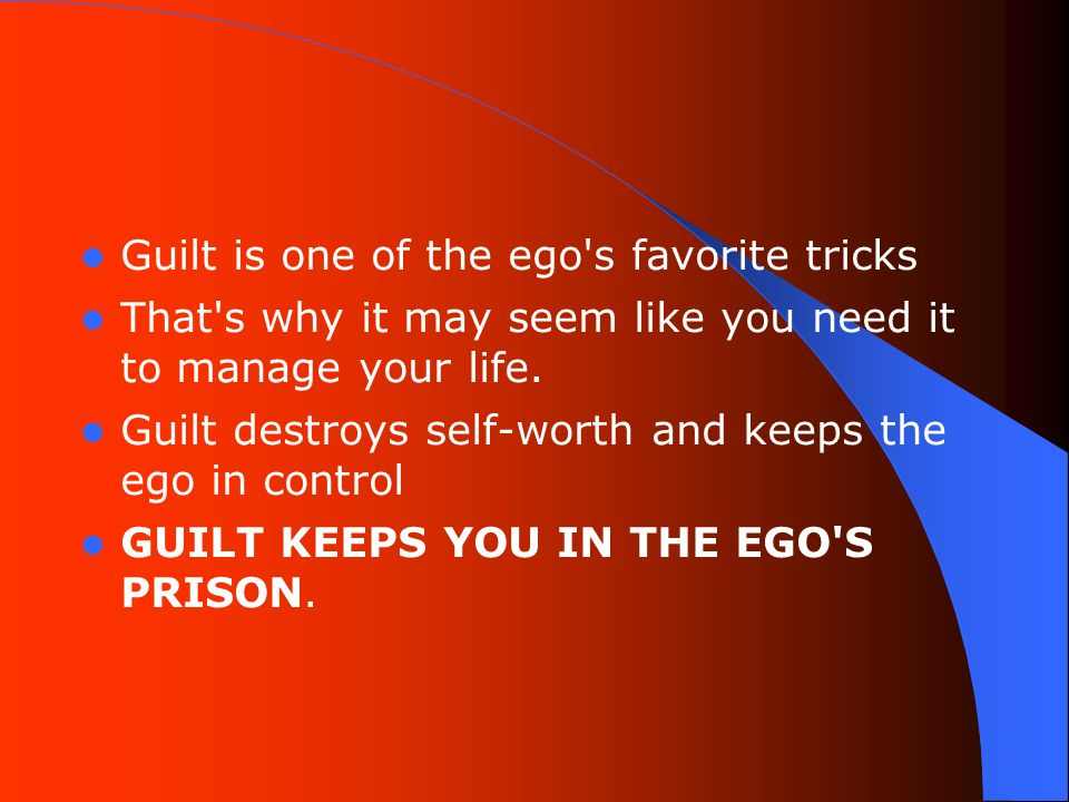 Guilt is one of the ego s favorite tricks That s why it may seem like you need it to manage your life.