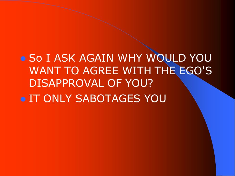 So I ASK AGAIN WHY WOULD YOU WANT TO AGREE WITH THE EGO S DISAPPROVAL OF YOU IT ONLY SABOTAGES YOU