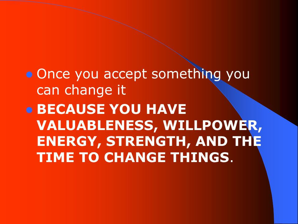 Once you accept something you can change it BECAUSE YOU HAVE VALUABLENESS, WILLPOWER, ENERGY, STRENGTH, AND THE TIME TO CHANGE THINGS.