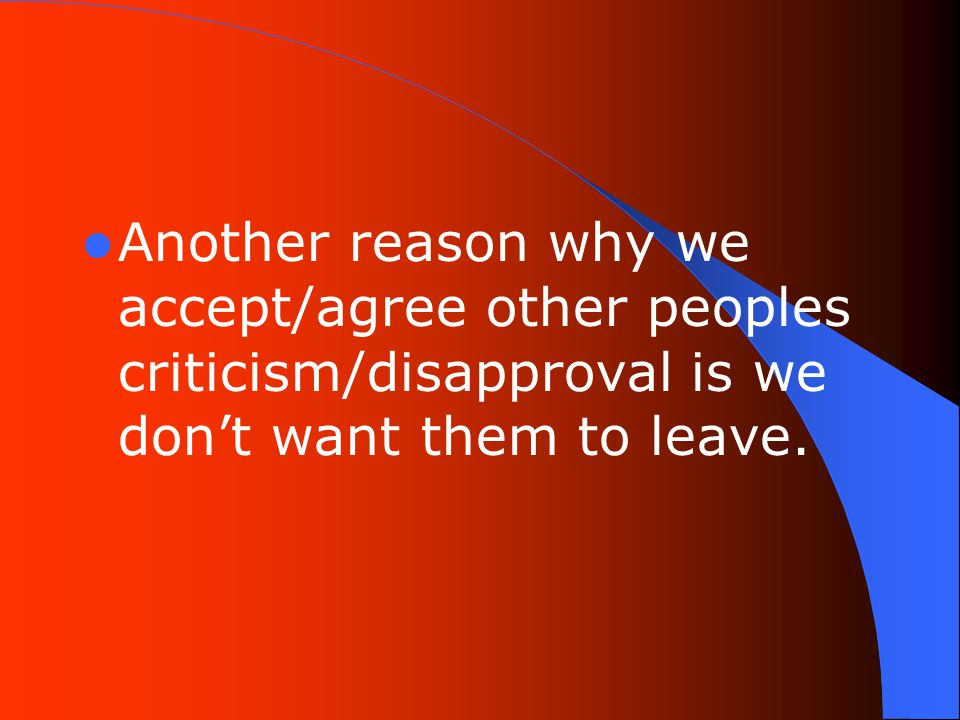 Another reason why we accept/agree other peoples criticism/disapproval is we don't want them to leave.