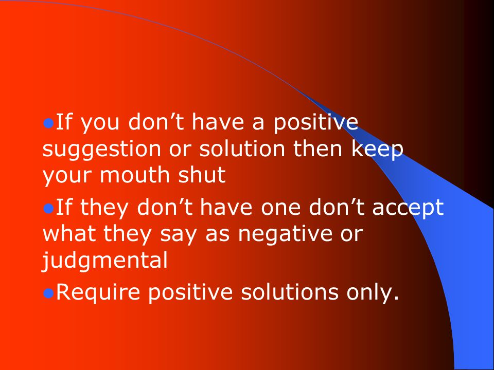 If you don't have a positive suggestion or solution then keep your mouth shut If they don't have one don't accept what they say as negative or judgmental Require positive solutions only.