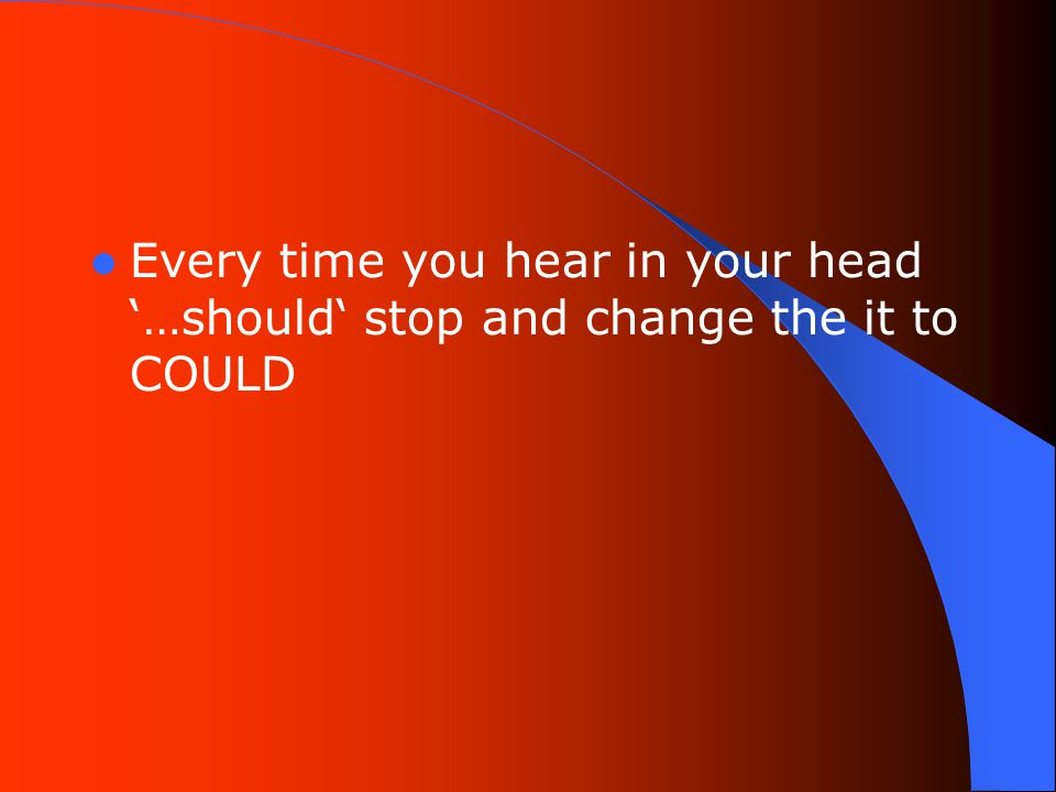 Every time you hear in your head '…should' stop and change the it to COULD