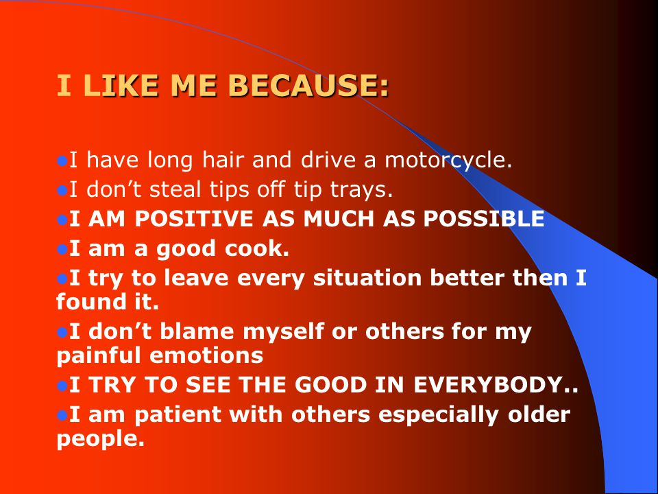 IKE ME BECAUSE: I LIKE ME BECAUSE: I have long hair and drive a motorcycle.