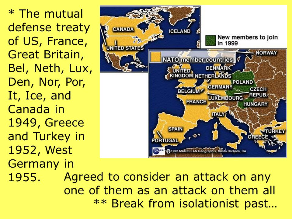 * The mutual defense treaty of US, France, Great Britain, Bel, Neth, Lux, Den, Nor, Por, It, Ice, and Canada in 1949, Greece and Turkey in 1952, West