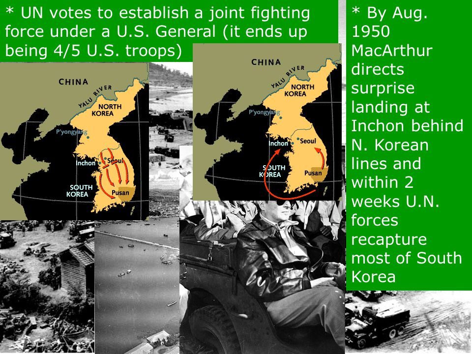 * UN votes to establish a joint fighting force under a U.S. General (it ends up being 4/5 U.S. troops) * By Aug. 1950 MacArthur directs surprise landi