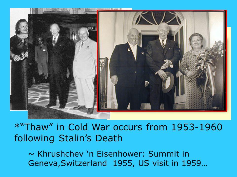 * Thaw in Cold War occurs from 1953-1960 following Stalin's Death ~ Khrushchev 'n Eisenhower: Summit in Geneva,Switzerland 1955, US visit in 1959…
