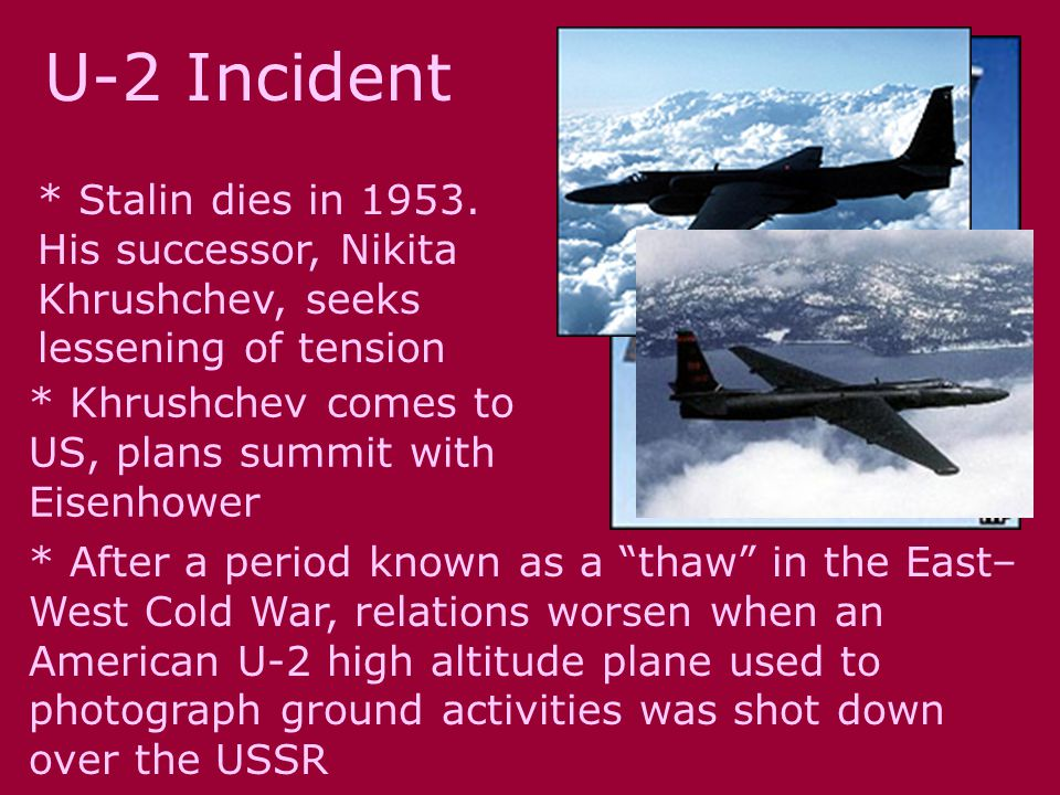 U-2 Incident * Stalin dies in 1953. His successor, Nikita Khrushchev, seeks lessening of tension * Khrushchev comes to US, plans summit with Eisenhowe