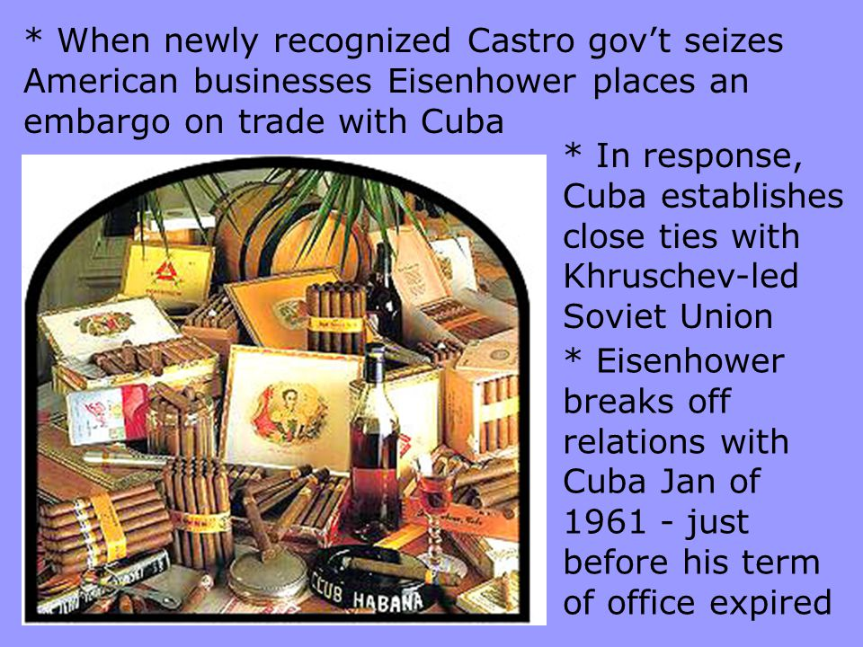 * When newly recognized Castro gov't seizes American businesses Eisenhower places an embargo on trade with Cuba * In response, Cuba establishes close
